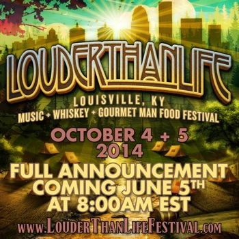 LOUDER THAN LIFE Louisville, KY: Music + Whiskey + Gourmet Man Food Festival October 4 + 5, 2014; Full announcement coming June at 8:00am EST